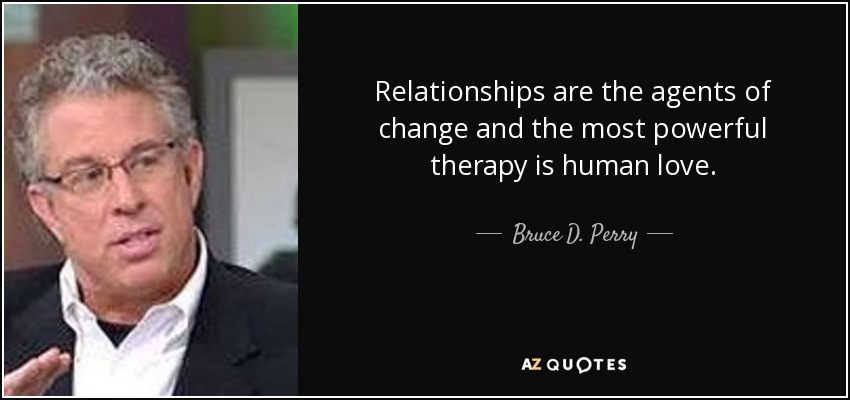 Relationships are the agents of change and the most powerful therapy is human love. - Bruce D. Perry