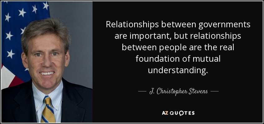 Relationships between governments are important, but relationships between people are the real foundation of mutual understanding. - J. Christopher Stevens