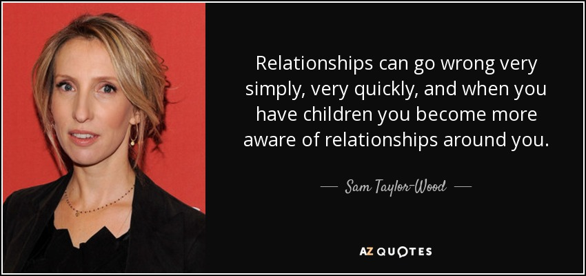 Relationships can go wrong very simply, very quickly, and when you have children you become more aware of relationships around you. - Sam Taylor-Wood