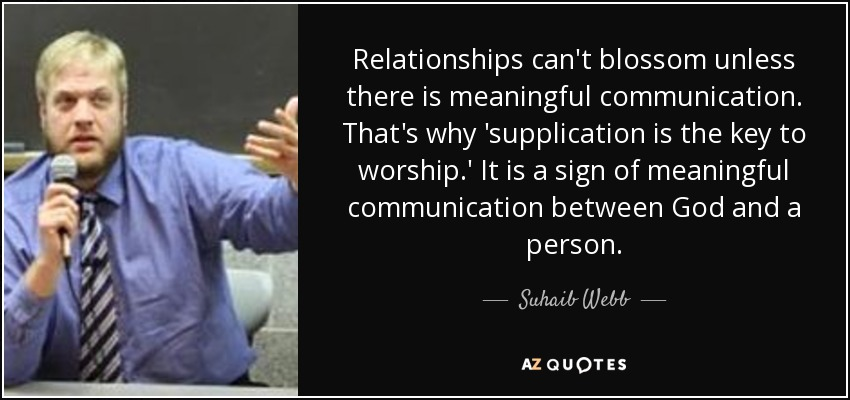 Relationships can't blossom unless there is meaningful communication. That's why 'supplication is the key to worship.' It is a sign of meaningful communication between God and a person. - Suhaib Webb