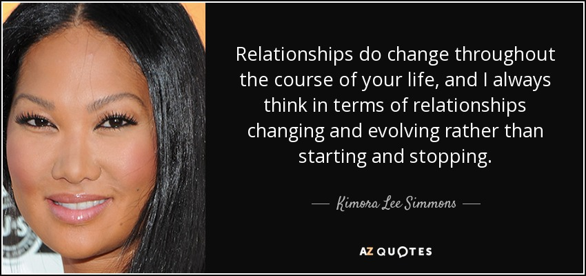 Relationships do change throughout the course of your life, and I always think in terms of relationships changing and evolving rather than starting and stopping. - Kimora Lee Simmons