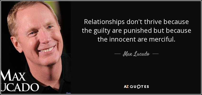 Relationships don't thrive because the guilty are punished but because the innocent are merciful. - Max Lucado