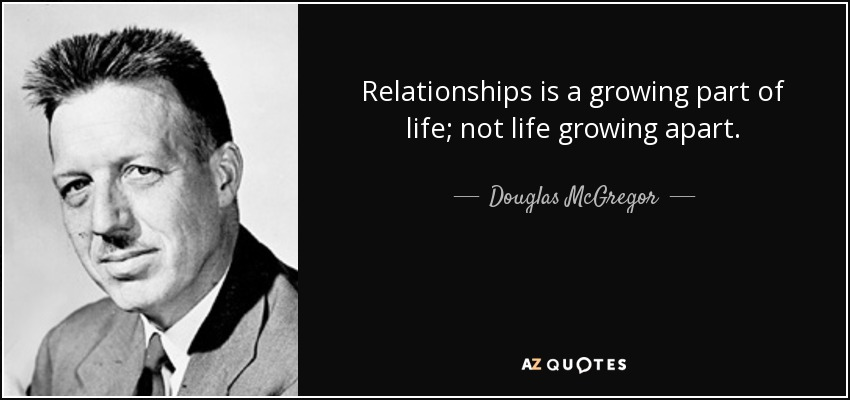 Relationships is a growing part of life; not life growing apart. - Douglas McGregor