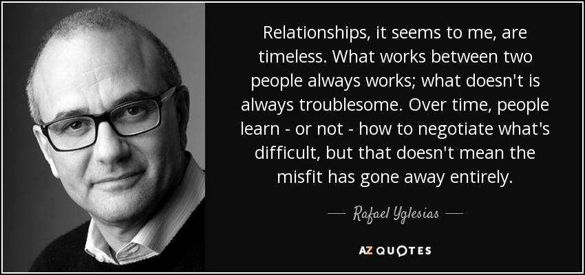 Relationships, it seems to me, are timeless. What works between two people always works; what doesn't is always troublesome. Over time, people learn - or not - how to negotiate what's difficult, but that doesn't mean the misfit has gone away entirely. - Rafael Yglesias