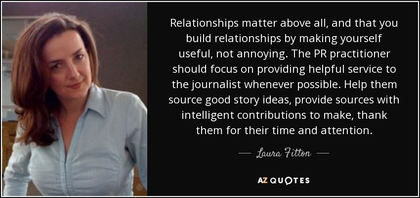 Relationships matter above all, and that you build relationships by making yourself useful, not annoying. The PR practitioner should focus on providing helpful service to the journalist whenever possible. Help them source good story ideas, provide sources with intelligent contributions to make, thank them for their time and attention. - Laura Fitton