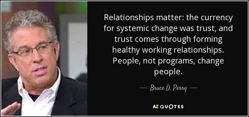 Relationships matter: the currency for systemic change was trust, and trust comes through forming healthy working relationships. People, not programs, change people. - Bruce D. Perry
