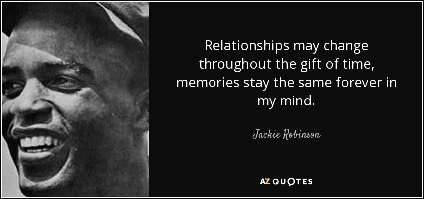 Relationships may change throughout the gift of time, memories stay the same forever in my mind. - Jackie Robinson