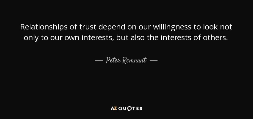 Relationships of trust depend on our willingness to look not only to our own interests, but also the interests of others. - Peter Remnant