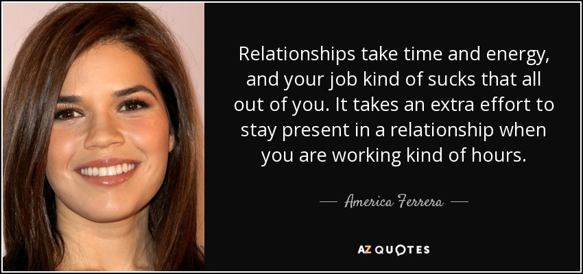 Relationships take time and energy, and your job kind of sucks that all out of you. It takes an extra effort to stay present in a relationship when you are working kind of hours. - America Ferrera