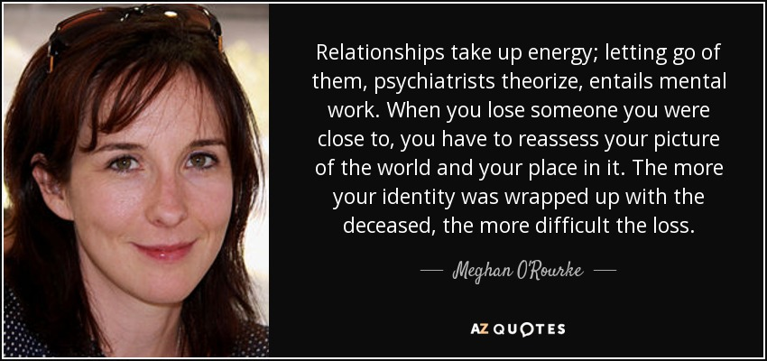 Relationships take up energy; letting go of them, psychiatrists theorize, entails mental work. When you lose someone you were close to, you have to reassess your picture of the world and your place in it. The more your identity was wrapped up with the deceased, the more difficult the loss. - Meghan O'Rourke