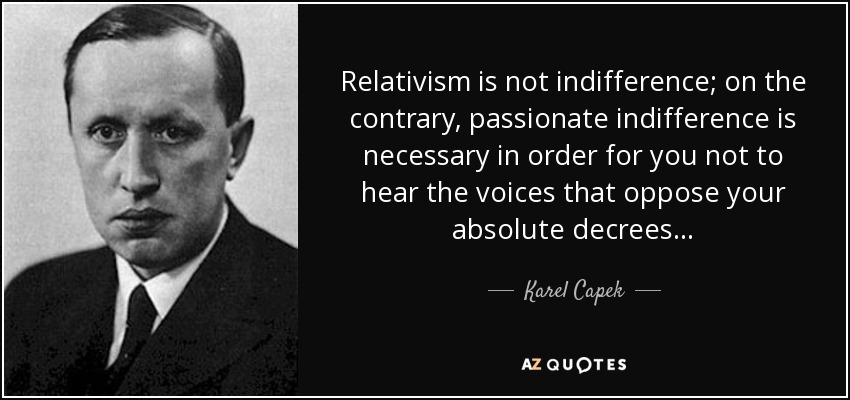 Relativism is not indifference; on the contrary, passionate indifference is necessary in order for you not to hear the voices that oppose your absolute decrees... - Karel Capek