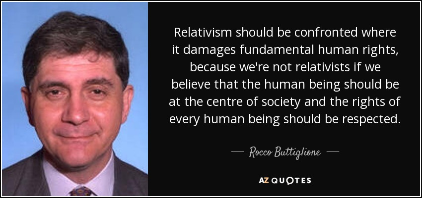 Relativism should be confronted where it damages fundamental human rights, because we're not relativists if we believe that the human being should be at the centre of society and the rights of every human being should be respected. - Rocco Buttiglione