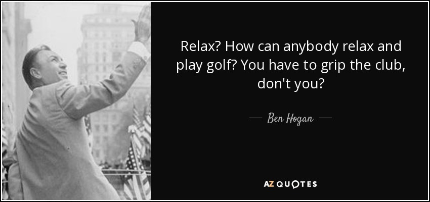 Relax? How can anybody relax and play golf? You have to grip the club, don't you? - Ben Hogan