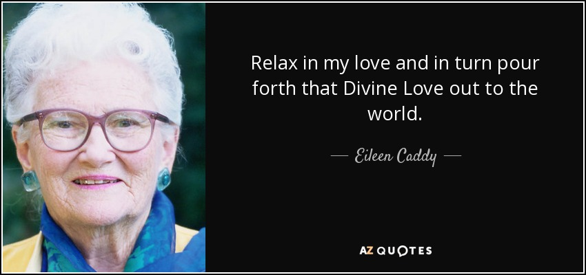 Relax in my love and in turn pour forth that Divine Love out to the world. - Eileen Caddy