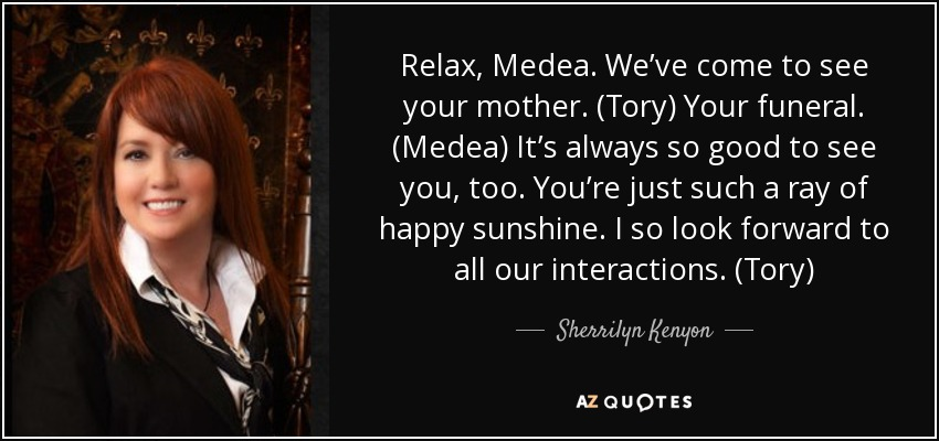 Relax, Medea. We've come to see your mother. (Tory) Your funeral. (Medea) It's always so good to see you, too. You're just such a ray of happy sunshine. I so look forward to all our interactions. (Tory) - Sherrilyn Kenyon
