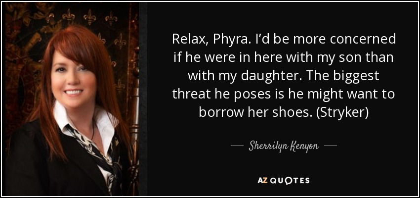 Relax, Phyra. I'd be more concerned if he were in here with my son than with my daughter. The biggest threat he poses is he might want to borrow her shoes. (Stryker) - Sherrilyn Kenyon