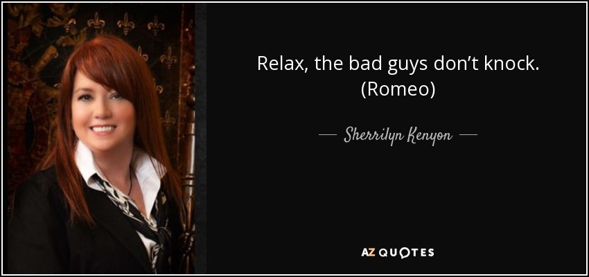 Relax, the bad guys don't knock. (Romeo) - Sherrilyn Kenyon