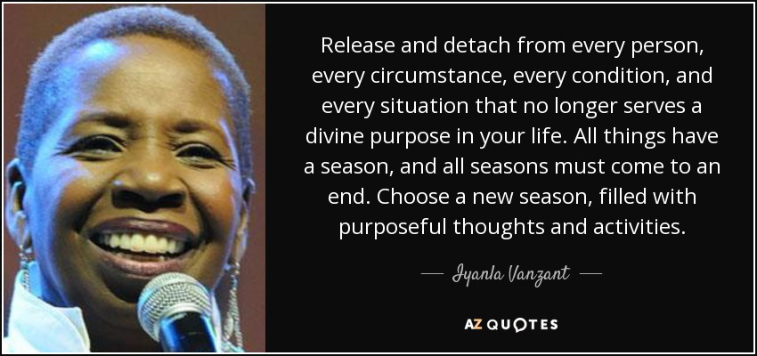 Release and detach from every person, every circumstance, every condition, and every situation that no longer serves a divine purpose in your life. All things have a season, and all seasons must come to an end. Choose a new season, filled with purposeful thoughts and activities. - Iyanla Vanzant