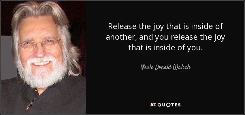 Release the joy that is inside of another, and you release the joy that is inside of you. - Neale Donald Walsch
