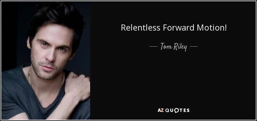 Relentless Forward Motion! - Tom Riley