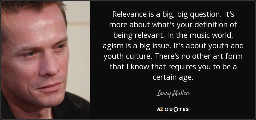 Relevance is a big, big question. It's more about what's your definition of being relevant. In the music world, agism is a big issue. It's about youth and youth culture. There's no other art form that I know that requires you to be a certain age. - Larry Mullen, Jr.