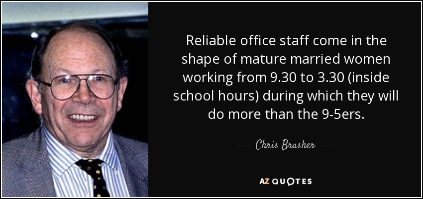 Reliable office staff come in the shape of mature married women working from 9.30 to 3.30 (inside school hours) during which they will do more than the 9-5ers. - Chris Brasher