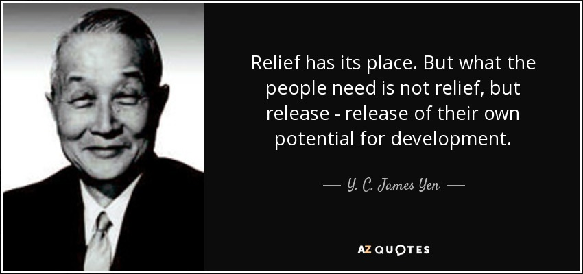 Relief has its place. But what the people need is not relief, but release - release of their own potential for development. - Y. C. James Yen
