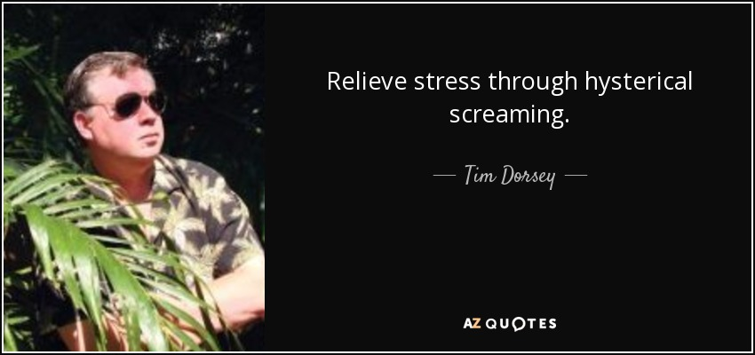 Relieve stress through hysterical screaming. - Tim Dorsey