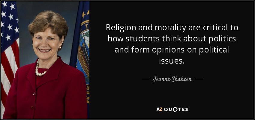 Religion and morality are critical to how students think about politics and form opinions on political issues. - Jeanne Shaheen