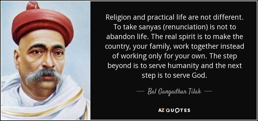 Religion and practical life are not different. To take sanyas (renunciation) is not to abandon life. The real spirit is to make the country, your family, work together instead of working only for your own. The step beyond is to serve humanity and the next step is to serve God. - Bal Gangadhar Tilak