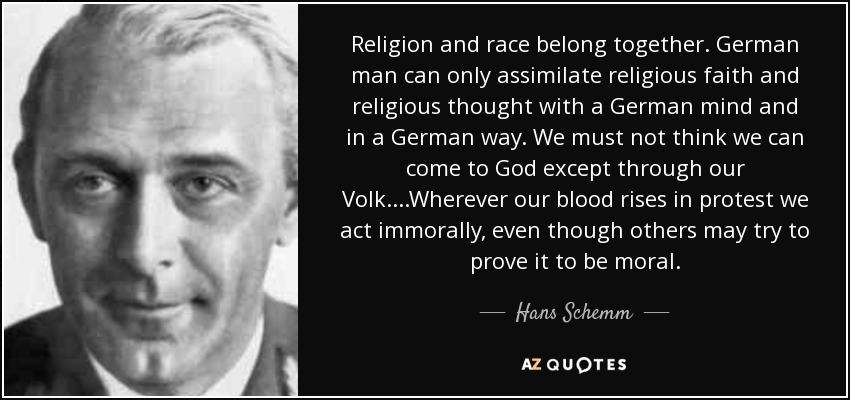 Religion and race belong together. German man can only assimilate religious faith and religious thought with a German mind and in a German way. We must not think we can come to God except through our Volk....Wherever our blood rises in protest we act immorally, even though others may try to prove it to be moral. - Hans Schemm