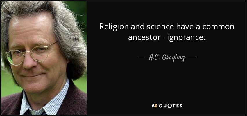 Religion and science have a common ancestor - ignorance. - A.C. Grayling