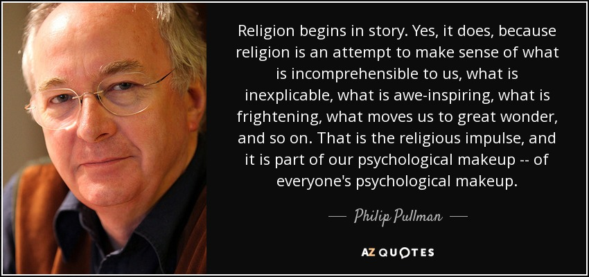 Religion begins in story. Yes, it does, because religion is an attempt to make sense of what is incomprehensible to us, what is inexplicable, what is awe-inspiring, what is frightening, what moves us to great wonder, and so on. That is the religious impulse, and it is part of our psychological makeup -- of everyone's psychological makeup. - Philip Pullman