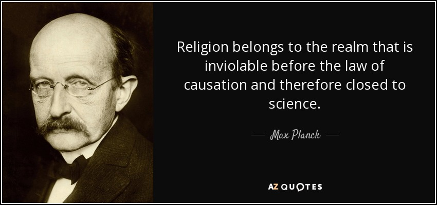 Religion belongs to the realm that is inviolable before the law of causation and therefore closed to science. - Max Planck
