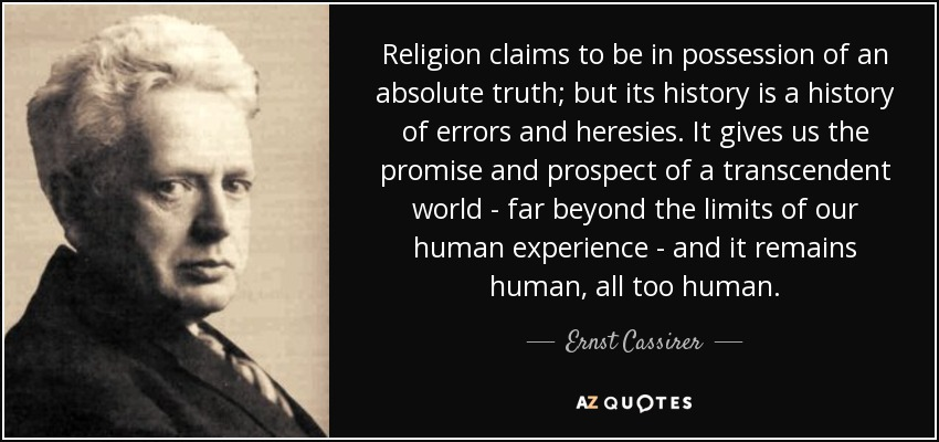 Religion claims to be in possession of an absolute truth; but its history is a history of errors and heresies. It gives us the promise and prospect of a transcendent world - far beyond the limits of our human experience - and it remains human, all too human. - Ernst Cassirer