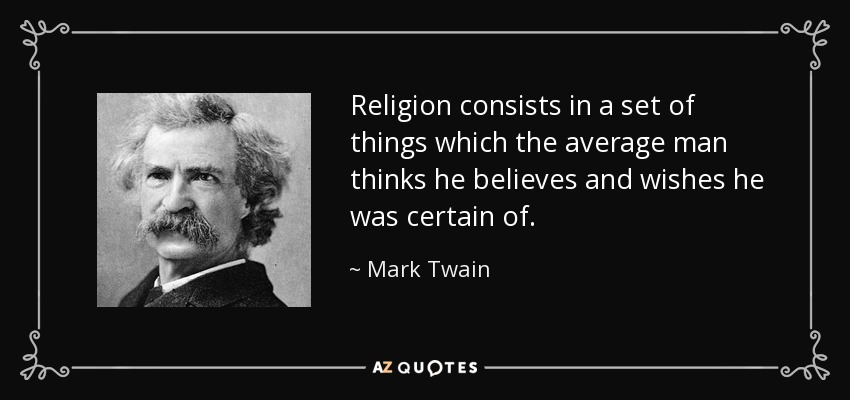 Religion consists in a set of things which the average man thinks he believes and wishes he was certain of. - Mark Twain