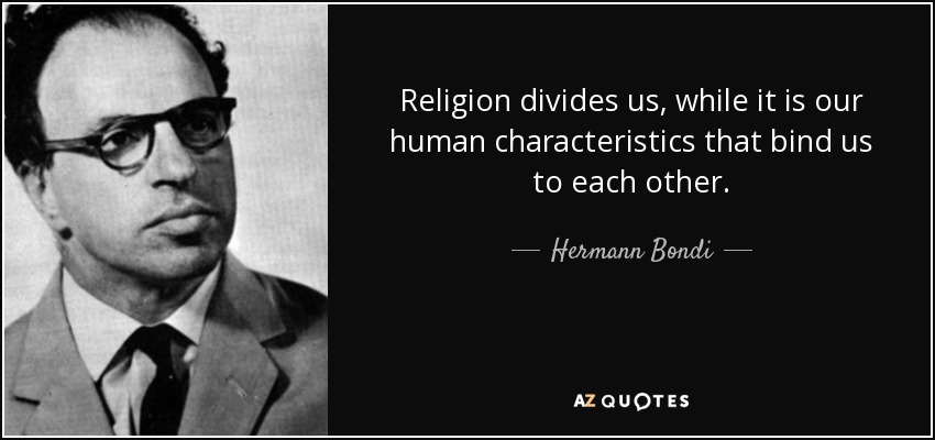 Religion divides us, while it is our human characteristics that bind us to each other. - Hermann Bondi