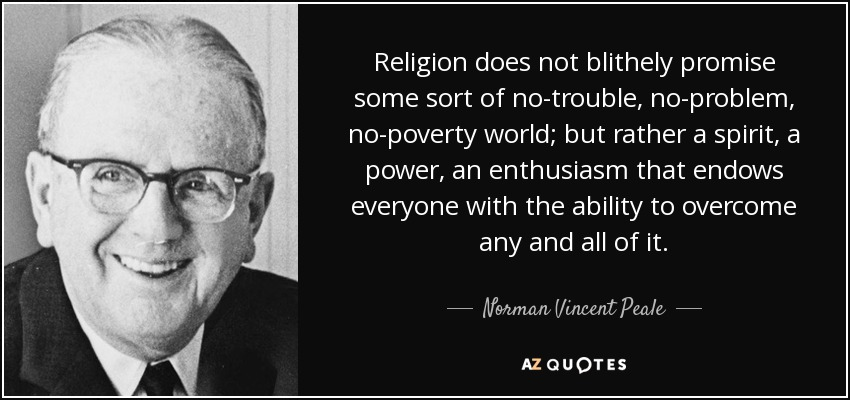 Religion does not blithely promise some sort of no-trouble, no-problem, no-poverty world; but rather a spirit, a power, an enthusiasm that endows everyone with the ability to overcome any and all of it. - Norman Vincent Peale