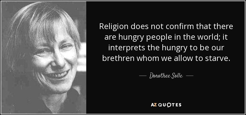 Religion does not confirm that there are hungry people in the world; it interprets the hungry to be our brethren whom we allow to starve. - Dorothee Solle