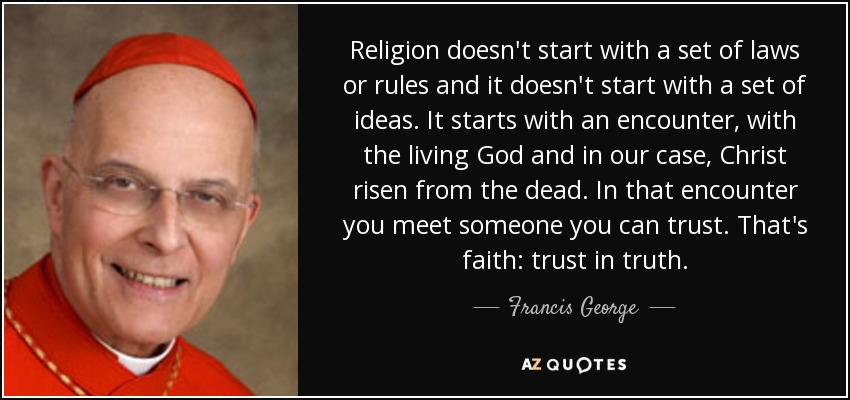 Religion doesn't start with a set of laws or rules and it doesn't start with a set of ideas. It starts with an encounter, with the living God and in our case, Christ risen from the dead. In that encounter you meet someone you can trust. That's faith: trust in truth. - Francis George