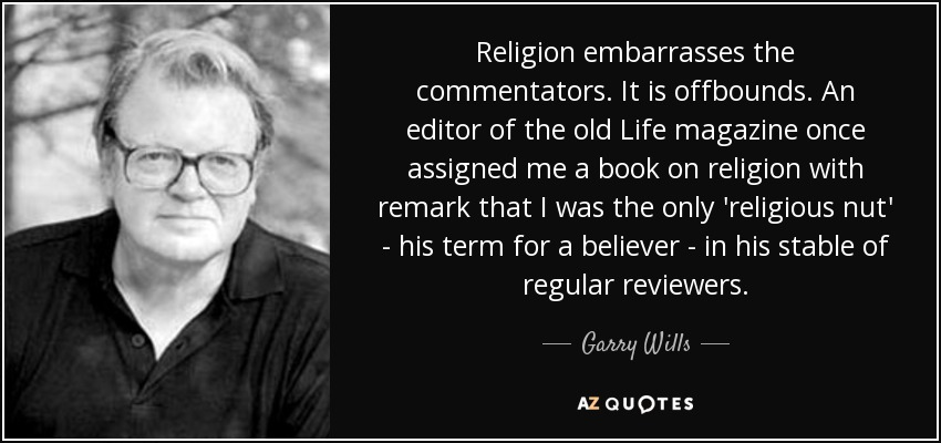 Religion embarrasses the commentators. It is offbounds. An editor of the old Life magazine once assigned me a book on religion with remark that I was the only 'religious nut' - his term for a believer - in his stable of regular reviewers. - Garry Wills