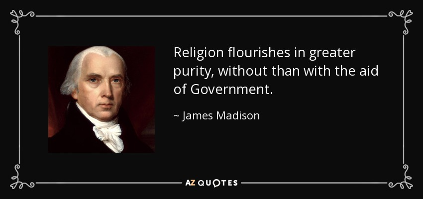 Religion flourishes in greater purity, without than with the aid of Government. - James Madison