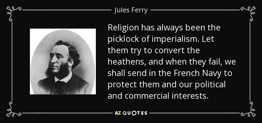 Religion has always been the picklock of imperialism. Let them try to convert the heathens, and when they fail, we shall send in the French Navy to protect them and our political and commercial interests. - Jules Ferry