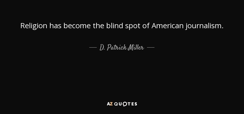 Religion has become the blind spot of American journalism. - D. Patrick Miller