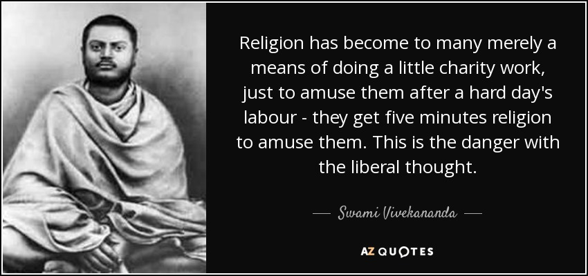 Religion has become to many merely a means of doing a little charity work, just to amuse them after a hard day's labour - they get five minutes religion to amuse them. This is the danger with the liberal thought. - Swami Vivekananda