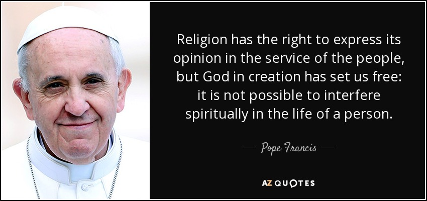 Religion has the right to express its opinion in the service of the people, but God in creation has set us free: it is not possible to interfere spiritually in the life of a person. - Pope Francis