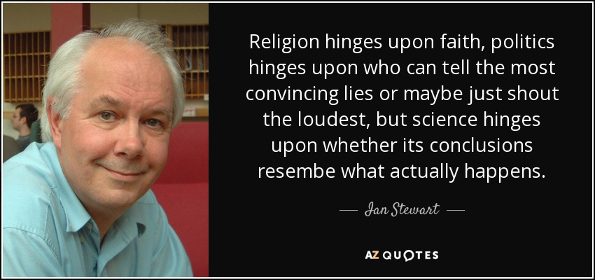 Religion hinges upon faith, politics hinges upon who can tell the most convincing lies or maybe just shout the loudest, but science hinges upon whether its conclusions resembe what actually happens. - Ian Stewart