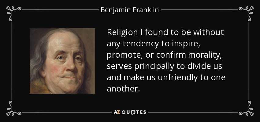 Religion I found to be without any tendency to inspire, promote, or confirm morality, serves principally to divide us and make us unfriendly to one another. - Benjamin Franklin