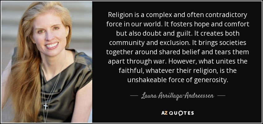 Religion is a complex and often contradictory force in our world. It fosters hope and comfort but also doubt and guilt. It creates both community and exclusion. It brings societies together around shared belief and tears them apart through war. However, what unites the faithful, whatever their religion, is the unshakeable force of generosity. - Laura Arrillaga-Andreessen