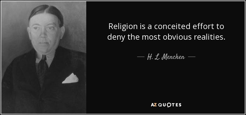 Religion is a conceited effort to deny the most obvious realities. - H. L. Mencken